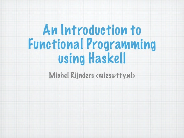 An Introduction to Functional Programming      using Haskell    Michel Rijnders <mies@tty.nl>