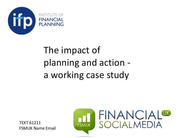 The impact of planning and action - a working case study TEXT 61211 FSMUK Name Email