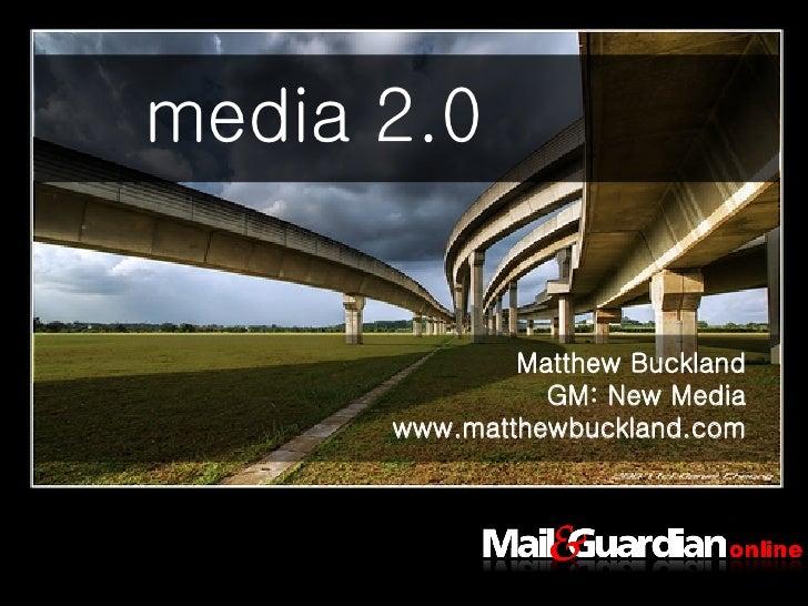 <ul><li>Matthew Buckland </li></ul><ul><li>GM: New Media </li></ul><ul><li>www.matthewbuckland.com </li></ul>media 2.0 med...