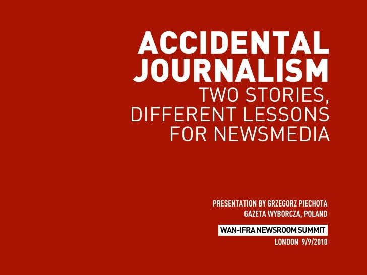 ACCIDENTAL JOURNALISM       TWO STORIES, DIFFERENT LESSONS     FOR NEWSMEDIA          PRESENTATION BY GRZEGORZ PIECHOTA   ...