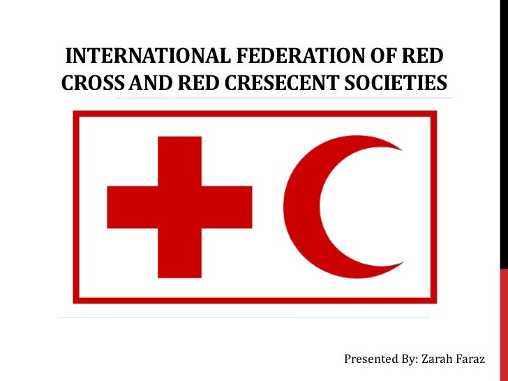INTERNATIONAL FEDERATION OF REDCROSS AND RED CRESECENT SOCIETIES                        Presented By: Zarah Faraz
