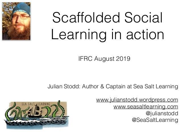 Scaffolded Social Learning in action Julian Stodd: Author & Captain at Sea Salt Learning www.julianstodd.wordpress.com www...