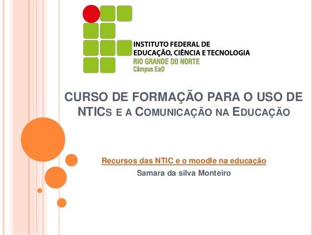 CURSO DE FORMAÇÃO PARA O USO DE NTICS E A COMUNICAÇÃO NA EDUCAÇÃO Recursos das NTIC e o moodle na educação Samara da silva...