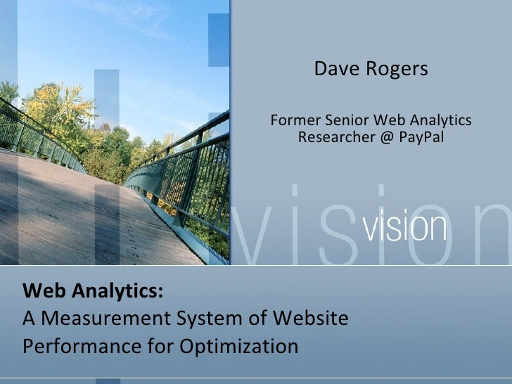 Web Analytics:  A Measurement System of Website  Performance for Optimization Dave Rogers Former Senior Web Analytics Rese...