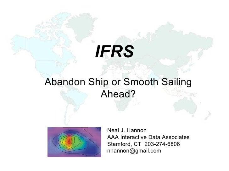 IFRS Abandon Ship or Smooth Sailing Ahead? Neal J. Hannon AAA Interactive Data Associates Stamford, CT  203-274-6806 [emai...
