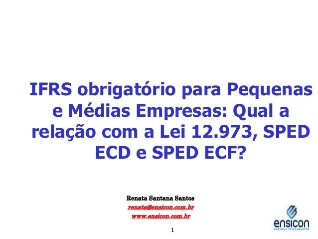 IFRS obrigatório para Pequenas e Médias Empresas: Qual a relação com a Lei 12.973, SPED ECD e SPED ECF? Renata Santana San...