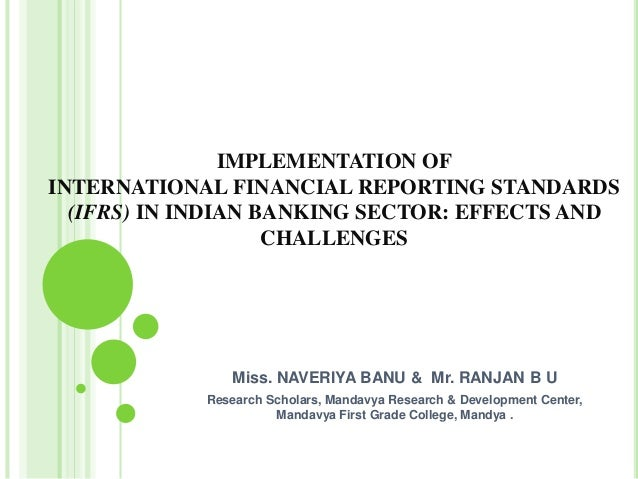 IMPLEMENTATION OF INTERNATIONAL FINANCIAL REPORTING STANDARDS (IFRS) IN INDIAN BANKING SECTOR: EFFECTS AND CHALLENGES Miss...