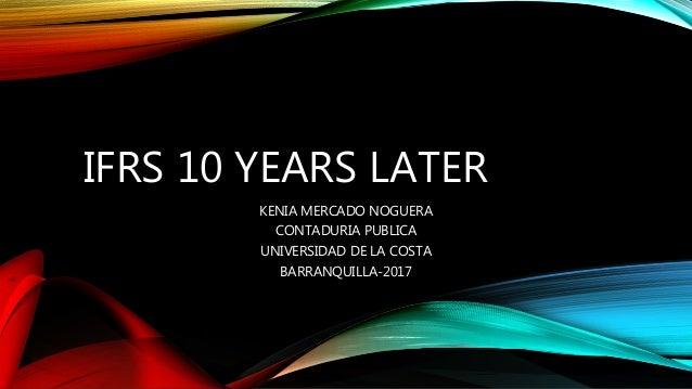 IFRS 10 YEARS LATER KENIA MERCADO NOGUERA CONTADURIA PUBLICA UNIVERSIDAD DE LA COSTA BARRANQUILLA-2017