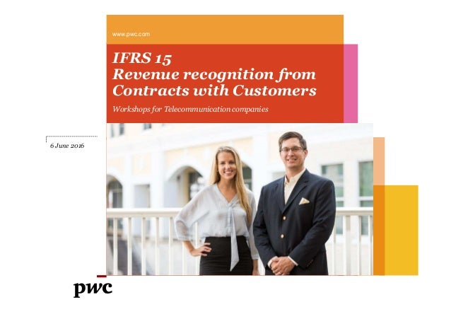 IFRS 15 Revenue recognition from Contracts with Customers Workshops for Telecommunication companies www.pwc.com 6 June 2016