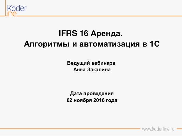 IFRS 16 Аренда. Алгоритмы и автоматизация в 1С Ведущий вебинара Анна Закалина Дата проведения 02 ноября 2016 года