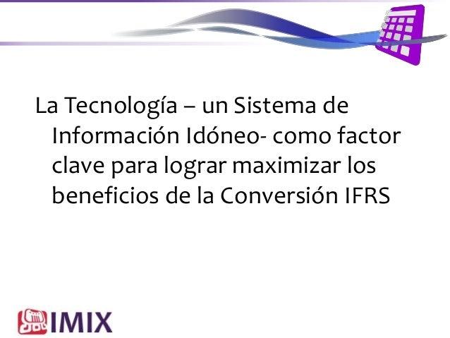 La Tecnología – un Sistema de Información Idóneo- como factor clave para lograr maximizar los beneficios de la Conversión ...