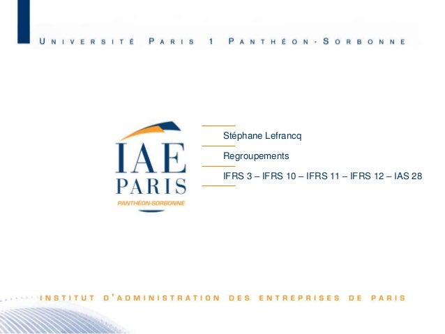 Stéphane Lefrancq Regroupements IFRS 3 – IFRS 10 – IFRS 11 – IFRS 12 – IAS 28  M2 C&A JB – Promotion 2010 - 1