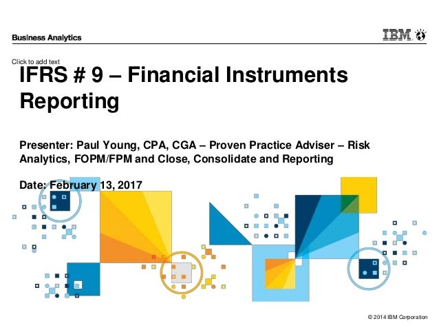 Click to add text © 2014 IBM Corporation IFRS # 9 – Financial Instruments Reporting Presenter: Paul Young, CPA, CGA – Prov...
