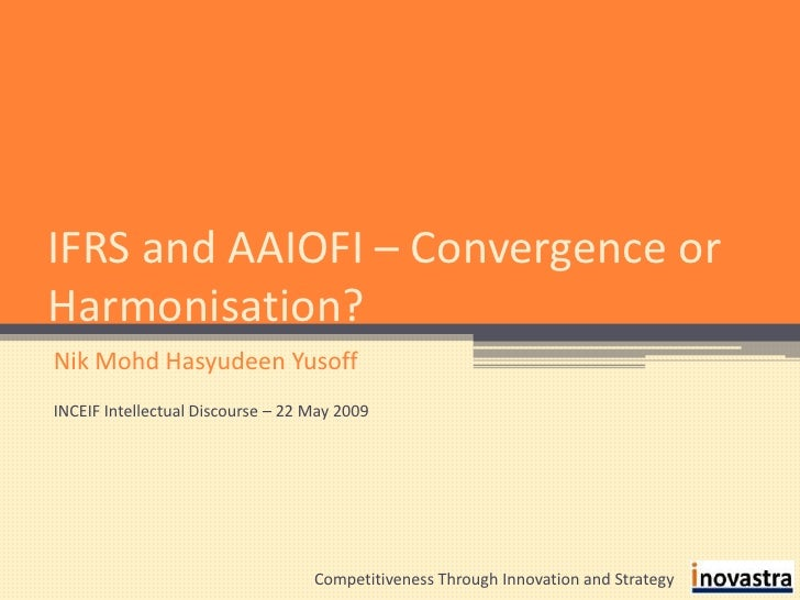 IFRS and AAIOFI – Convergence or Harmonisation?<br />Nik Mohd Hasyudeen Yusoff<br />INCEIF Intellectual Discourse – 22 May...