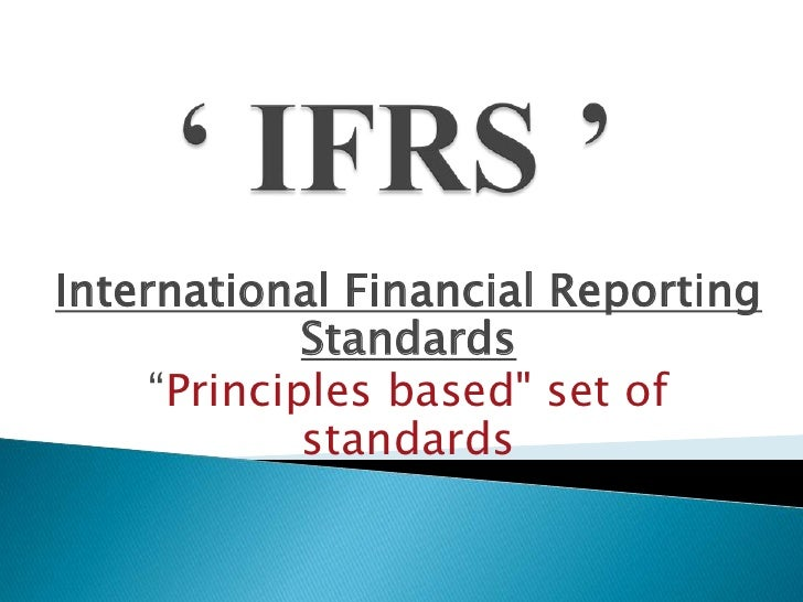 "' IFRS '<br />International Financial Reporting Standards<br />""Principles based"" set of standards <br />"