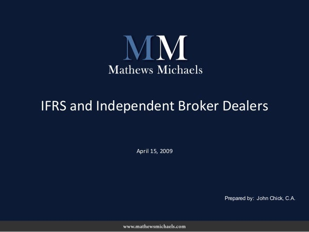 April 15, 2009 IFRS and Independent Broker Dealers Prepared by: John Chick, C.A.
