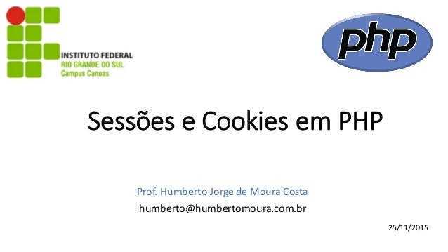 SessõeseCookiesemPHP Prof.HumbertoJorgedeMouraCosta humberto@humbertomoura.com.br 25/11/2015