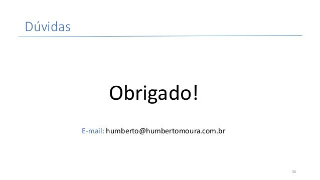 Dúvidas Obrigado! E-mail:humberto@humbertomoura.com.br 36