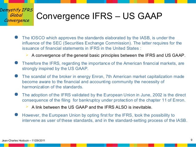 gaap ifrs convergence According to current sec comments the task is on hold there is a continuing convergence plan that is happening and is being led by the sec two issues about ifrs that complicated the convergence project: 1 ifrs is more conceptual than a rules.