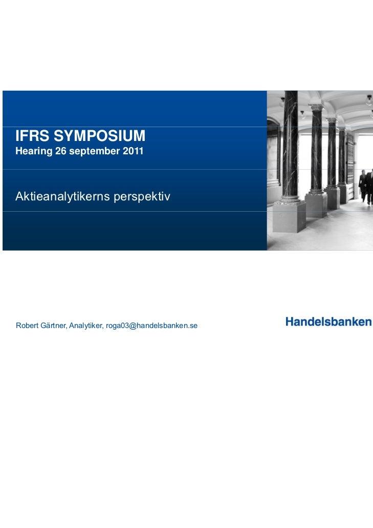IFRS SYMPOSIUMHearing 26 september 2011Aktieanalytikerns perspektivRobert Gärtner, Analytiker, roga03@handelsbanken.se