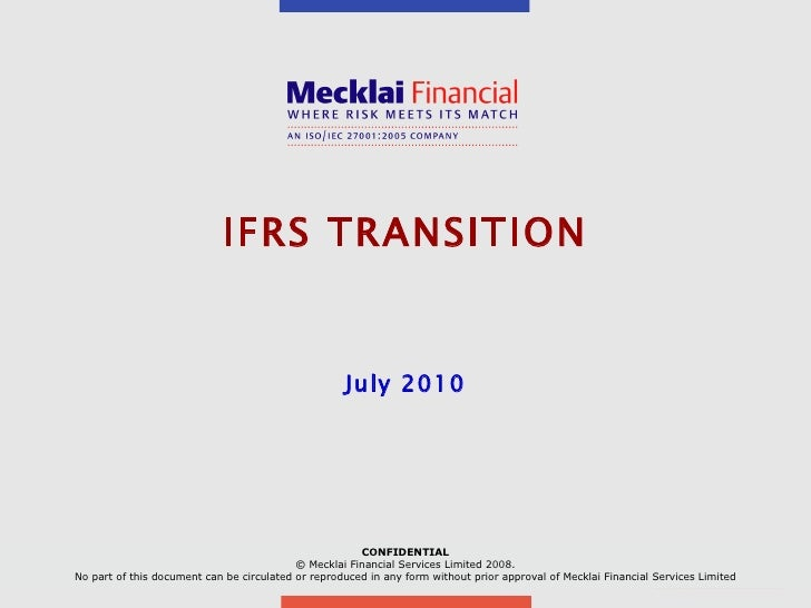 IFRS TRANSITION July 2010 CONFIDENTIAL © Mecklai Financial Services Limited 2008. No part of this document can be circulat...