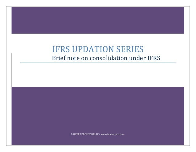 TAXPERT PROFESSIONALS www.taxpertpro.com IFRS UPDATION SERIES Brief note on consolidation under IFRS