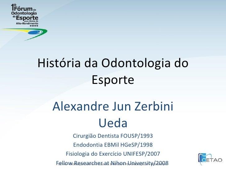 História da Odontologia do Esporte Alexandre Jun Zerbini Ueda Cirurgião Dentista FOUSP/1993 Endodontia EBMil HGeSP/1998 Fi...