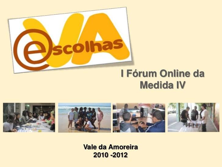 I Fórum Online da Medida IV<br />Vale da Amoreira2010 -2012<br />