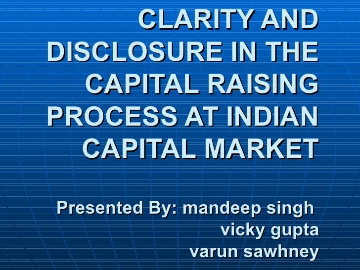 CLARITY AND DISCLOSURE IN THE CAPITAL RAISING PROCESS AT INDIAN CAPITAL MARKET Presented By: mandeep singh    vicky gupta ...