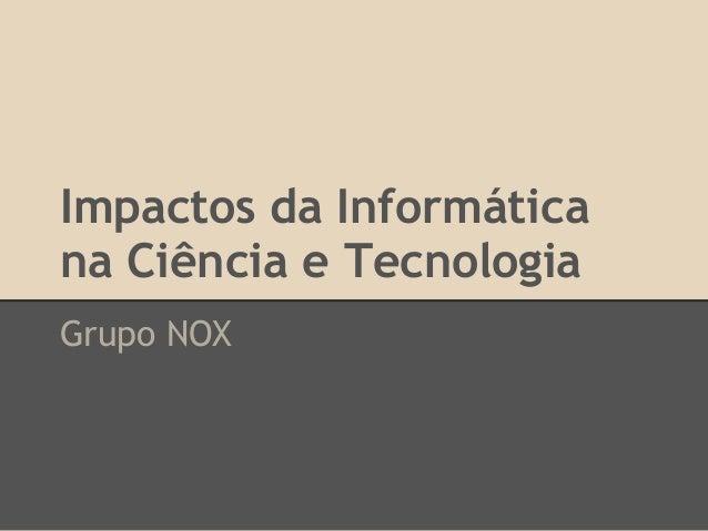 Impactos da Informática na Ciência e Tecnologia Grupo NOX