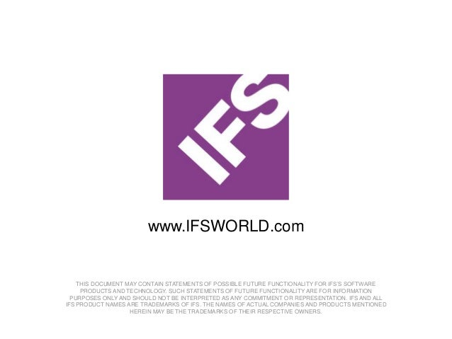 www.IFSWORLD.com    THIS DOCUMENT MAY CONTAIN STATEMENTS OF POSSIBLE FUTURE FUNCTIONALITY FOR IFS'S SOFTWARE     PRODUCTS ...