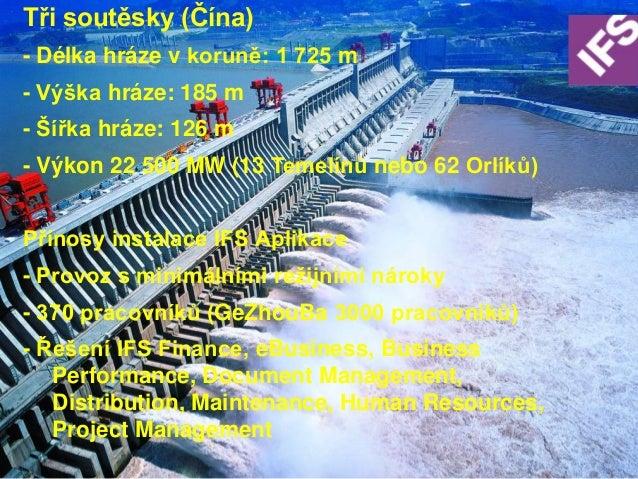 Tři soutěsky (Čína)    - Délka hráze v koruně: 1 725 m    - Výška hráze: 185 m    - Šířka hráze: 126 m    - Výkon 22 500 M...