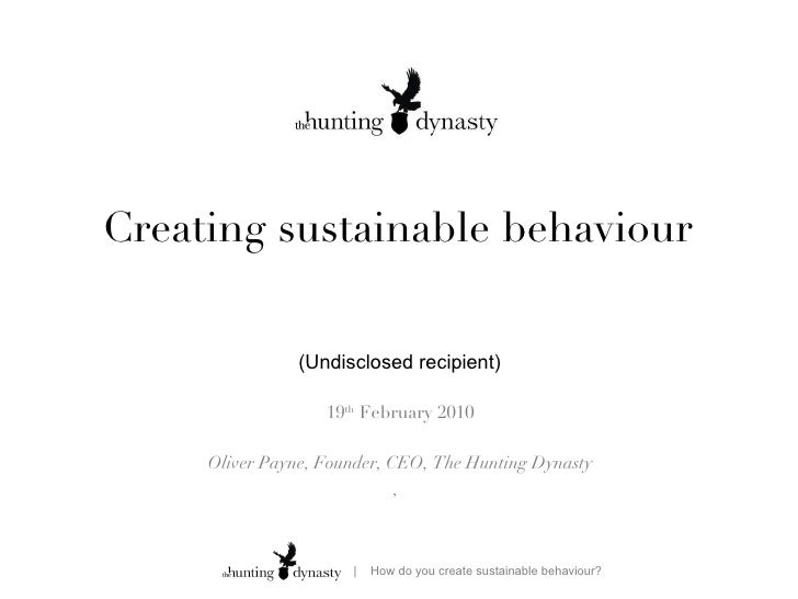 Creating sustainable behaviour 19 th  February 2010 Oliver Payne, Founder, CEO, The Hunting Dynasty ,  (Undisclosed recipi...