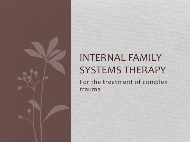 INTERNAL FAMILY  SYSTEMS THERAPY  For the treatment of complex  trauma