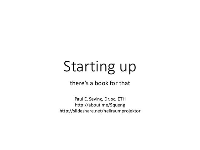 Starting up  there's a book for that  Paul E. Sevinç, Dr. sc. ETH  http://about.me/Squeng  http://slideshare.net/hellraump...