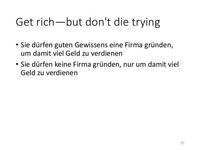 Get rich—but don't die trying  • Sie dürfen guten Gewissens eine Firma gründen,  um damit viel Geld zu verdienen  • Sie dü...