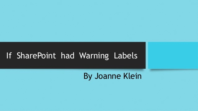 If SharePoint had Warning Labels By Joanne Klein