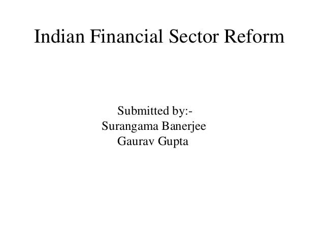 Indian Financial Sector Reform  Submitted by:-  Surangama Banerjee  Gaurav Gupta