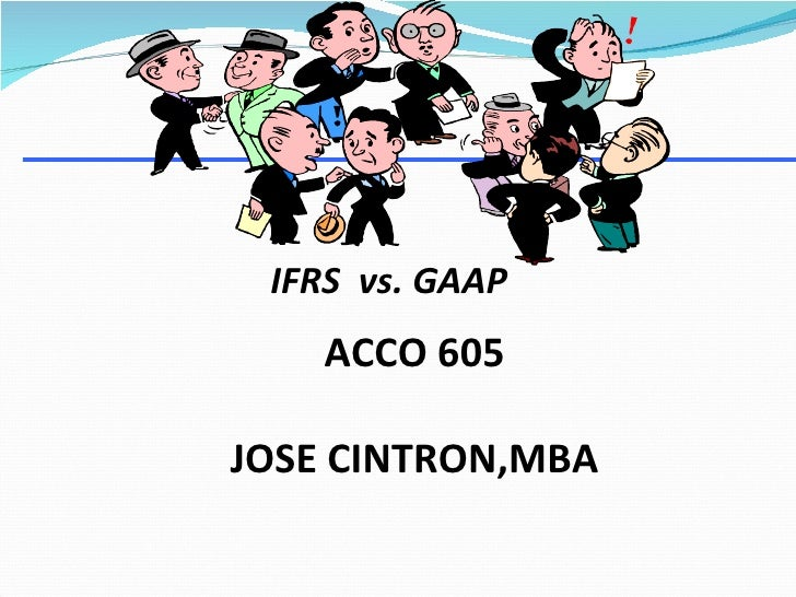 <ul><li>IFRS  vs. GAAP  </li></ul>ACCO 605 JOSE CINTRON,MBA