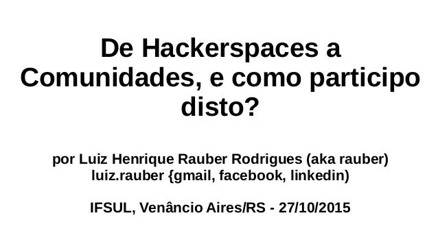 De Hackerspaces a Comunidades, e como participo disto? por Luiz Henrique Rauber Rodrigues (aka rauber) luiz.rauber {gmail,...