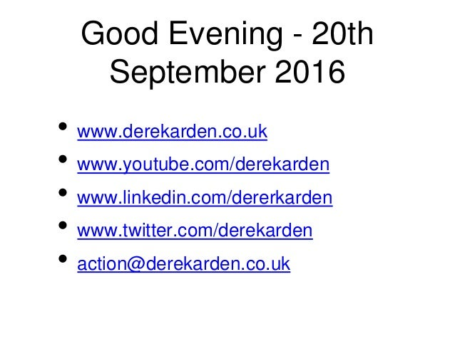 Good Evening - 20th September 2016 • www.derekarden.co.uk • www.youtube.com/derekarden • www.linkedin.com/dererkarden • ww...