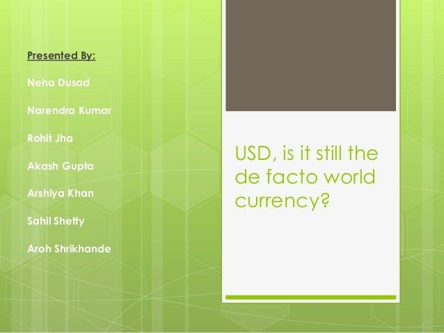 USD, is it still the  de facto world  currency?  Presented By:  Neha Dusad  Narendra Kumar  Rohit Jha  Akash Gupta  Arshiy...