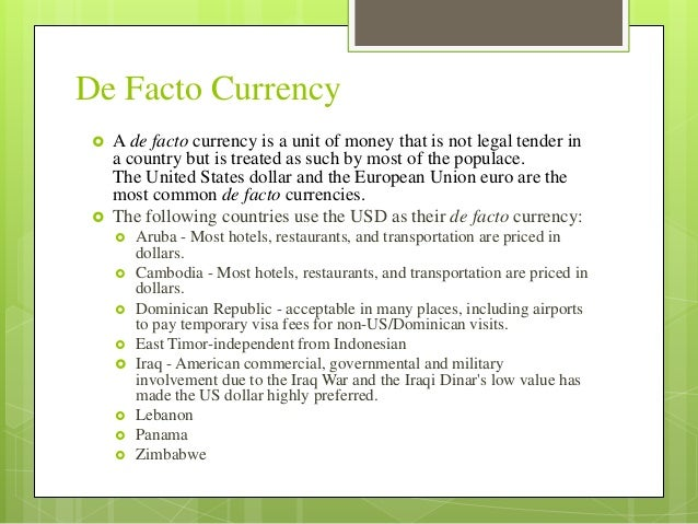 De Facto Currency   A de facto currency is a unit of money that is not legal tender in  a country but is treated as such ...