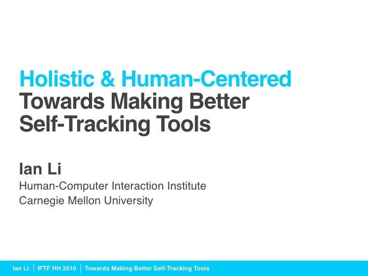 Holistic & Human-Centered   Towards Making Better   Self-Tracking Tools   Ian Li   Human-Computer Interaction Institute ...
