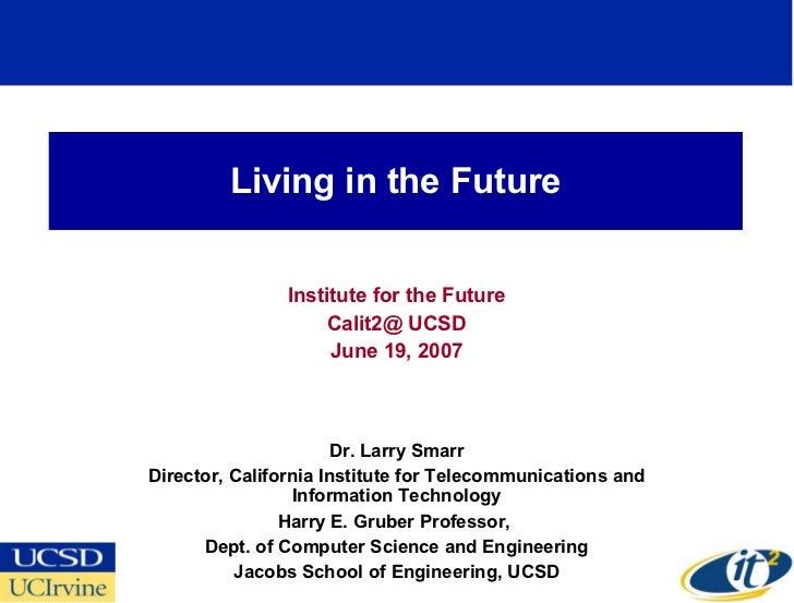 Living in the Future Institute for the Future Calit2@ UCSD June 19, 2007 Dr. Larry Smarr Director, California Institute fo...