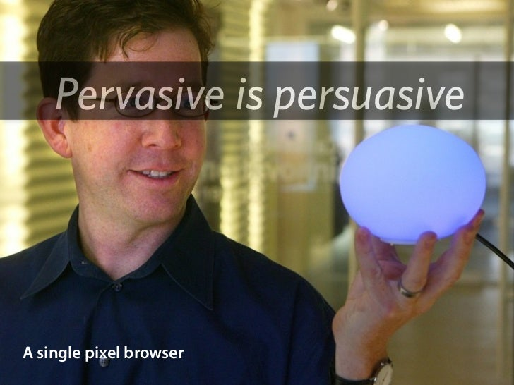 Pervasive is persuasive     A single pixel browser