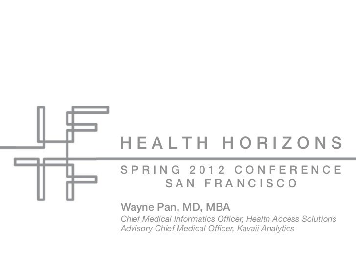 HEALTH HORIZONSSPRING 2012 CONFERENCE    SAN FRANCISCOWayne Pan, MD, MBAChief Medical Informatics Officer, Health Access So...