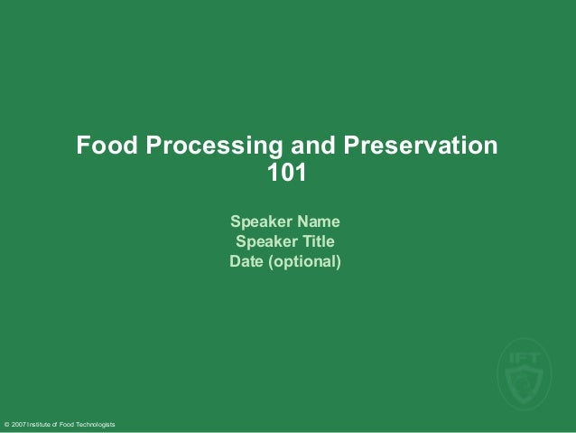 © 2007 Institute of Food Technologists Food Processing and Preservation 101 Speaker Name Speaker Title Date (optional)