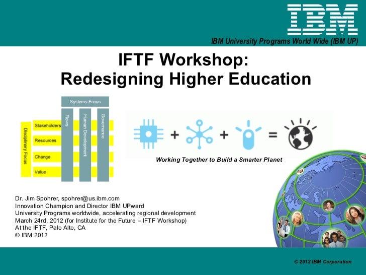 IBM University Programs World Wide (IBM UP)                     IFTF Workshop:               Redesigning Higher Education ...