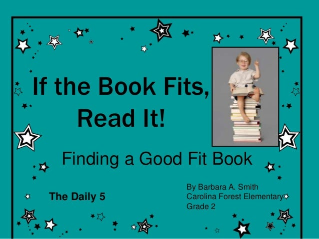 If the Book Fits, Read It! Finding a Good Fit Book By Barbara A. Smith Carolina Forest Elementary Grade 2 The Daily 5